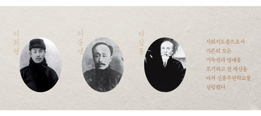이회영,이동녕,이상룡 사회지도층으로서 기존의 모든 기득권과 영예를 포기하고 전 재산을 바쳐 신흥무관학교를 설립했다.