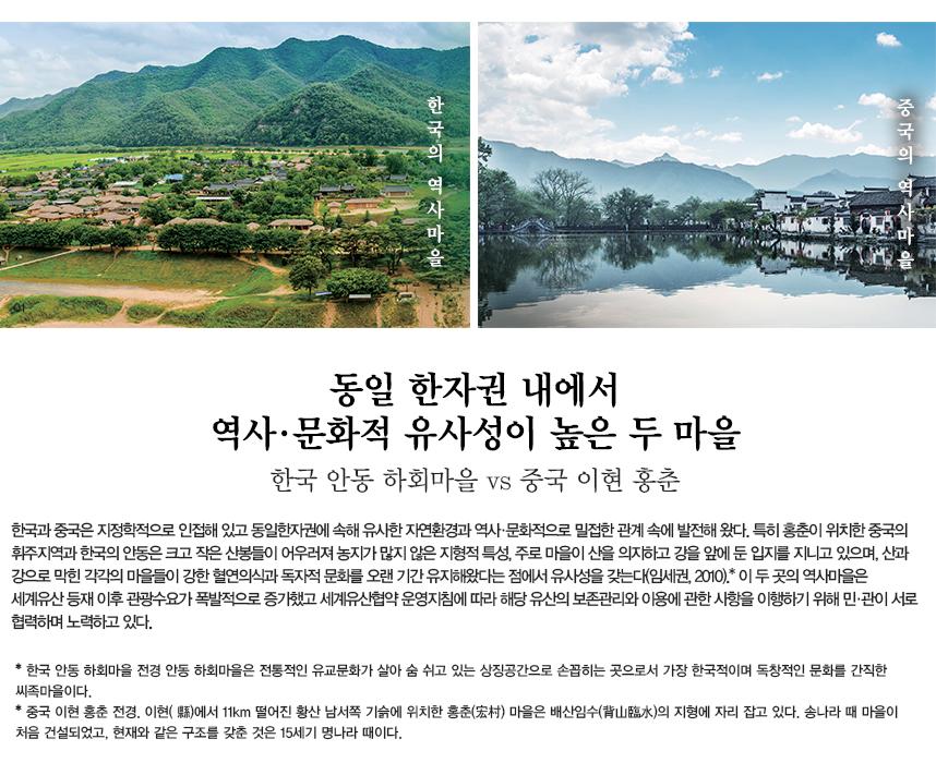 동일 한자권 내에서 역사·문화적 유사성이 높은 두 마을 한국 안동 하회마을 vs 중국 이현 홍춘 한국과 중국은 지정학적으로 인접해 있고 동일한자권에 속해 유사한 자연환경과 역사·문화적으로 밀접한 관계 속에 발전해 왔다. 특히 홍춘이 위치한 중국의 휘주지역과 한국의 안동은 크고 작은 산봉들이 어우러져 농지가 많지 않은 지형적 특성, 주로 마을이 산을 의지하고 강을 앞에 둔 입지를 지니고 있으며, 산과 강으로 막힌 각각의 마을들이 강한 혈연의식과 독자적 문화를 오랜 기간 유지해왔다는 점에서 유사성을 갖는다(임세권, 2010).* 이 두 곳의 역사마을은 세계유산 등재 이후 관광수요가 폭발적으로 증가했고 세계유산협약 운영지침에 따라 해당 유산의 보존관리와 이용에 관한 사항을 이행하기 위해 민·관이 서로 협력하며 노력하고 있다. 한국의 역사 마을 : 한국 안동 하회마을 전경. 안동 하회마을은 전통적인 유교문화가 살아 숨 쉬고 있는 상징공간으로 손꼽히는 곳으로서 가장 한국적이며 독창적인 문화를 간직한 씨족마을이다. 중국의 역사 마을 : 중국 이현 홍춘 전경. 이현( 縣)에서 11km 떨어진 황산 남서쪽 기슭에 위치한 홍춘(宏村) 마을은 배산임수(背山臨水)의 지형에 자리 잡고 있다. 송나라 때 마을이 처음 건설되었고, 현재와 같은 구조를 갖춘 것은 15세기 명나라 때이다.