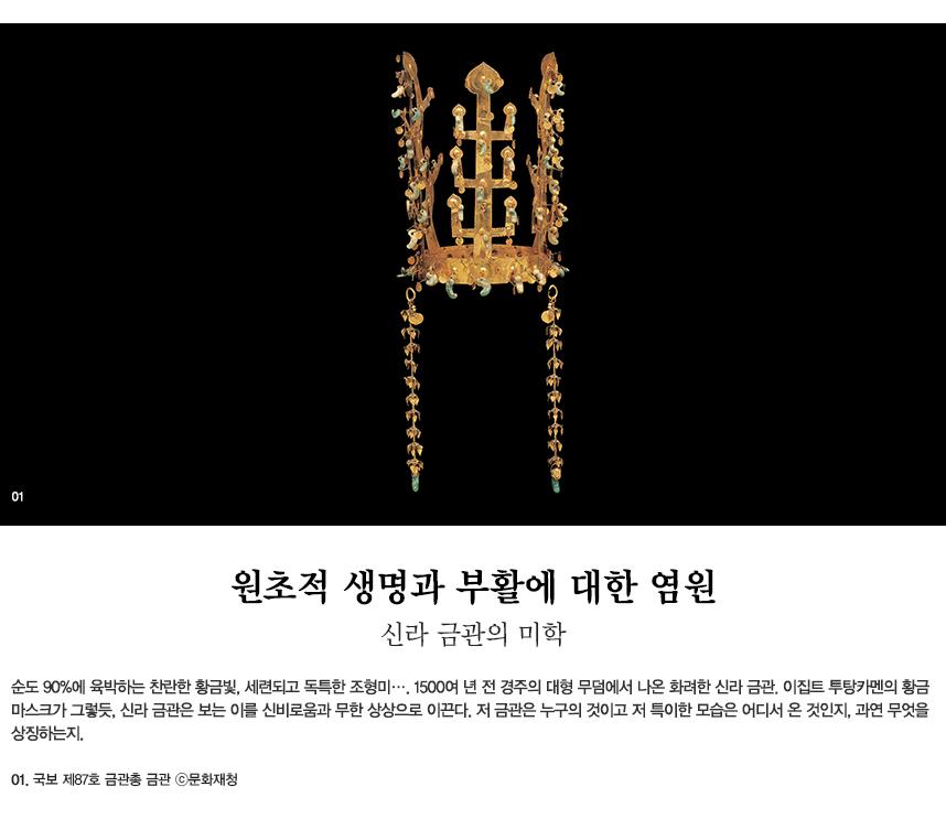 원초적 생명과 부활에 대한 염원 신라 금관의 미학 순도 90%에 육박하는 찬란한 황금빛,세련되고 독특한 조형미…. 1500여 년 전 경주의 대형 무덤에서 나온 화려한 신라 금관. 이집트 투탕카멘의 황금 마스크가 그렇듯, 신라 금관은 보는 이를 신비로움과 무한 상상으로 이끈다. 저 금관은 누구의 것이고 저 특이한 모습은 어디서 온 것인지, 과연 무엇을 상징하는지. 01.국보 제87호 금관총 금관 ⓒ문화재청