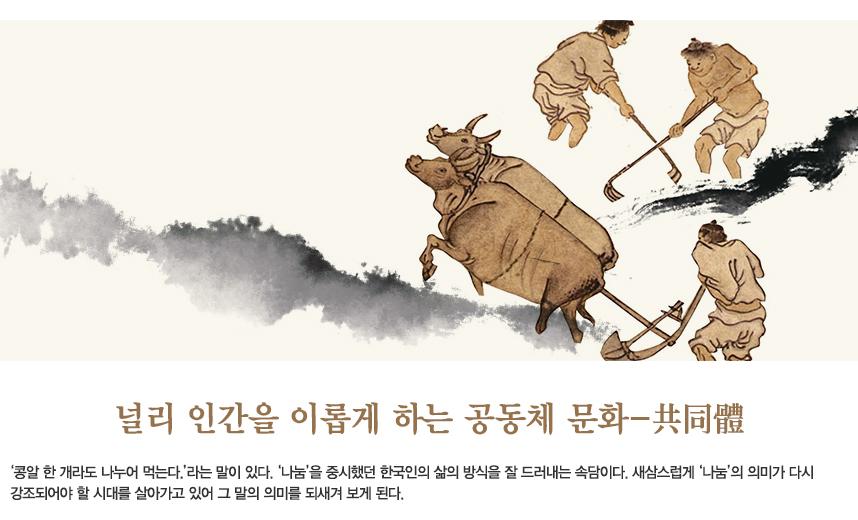 널리 인간을 이롭게 하는 공동체 문화 '콩알 한 개라도 나누어 먹는다.'라는 말이 있다. '나눔'을 중시했던 한국인의 삶의 방식을 잘 드러내는 속담이다. 새삼스럽게 '나눔'의 의미가 다시 강조되어야 할 시대를 살아가고 있어 그 말의 의미를 되새겨 보게 된다.