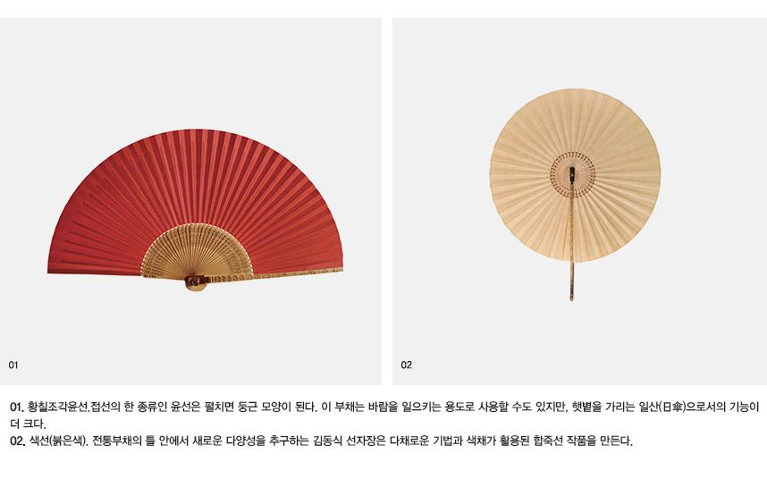 01. 황칠조각윤선. 접선의 한 종류인 윤선은 펼치면 둥근 모양이 된다. 이 부채는 바람을 일으키는 용도로 사용할 수도 있지만, 햇볕을 가리는 일산(日傘)으로서의 기능이 더 크다. 02.색선(붉은색). 전통부채의 틀 안에서 새로운 다양성을 추구하는 김동식 선자장은 다채로운 기법과 색채가 활용된 합죽선 작품을 만든다.