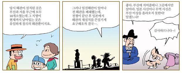 당시 왜관이 설치된 곳은 부산과 서울 부근에 모두 10개소였는데 그 지명이 현재까지 남아있는 곳은 유일하게 칠곡의 왜관뿐이지요. 그러나 임진왜란이 일어나 전 왜관을 폐쇄했는데, 전쟁이 끝난 후 일본에서 왜관의 재설치를 끈질기게 요구해오자 결국…. 좋다. 부산에 지어줄테니 그곳에서만 살아라. 일본 사신이나 무역 사신은 부산 이상을 올라오지 못한다! 알겠느냐?  감사하므니다~!