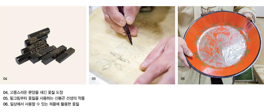 04.고풍스러운 문양을 새긴 옻칠 도장 05.밑그림부터 옻칠을 사용하는 신봉곤 선생의 작품 06.일상에서 사용할 수 있는 제품에 활용한 옻칠