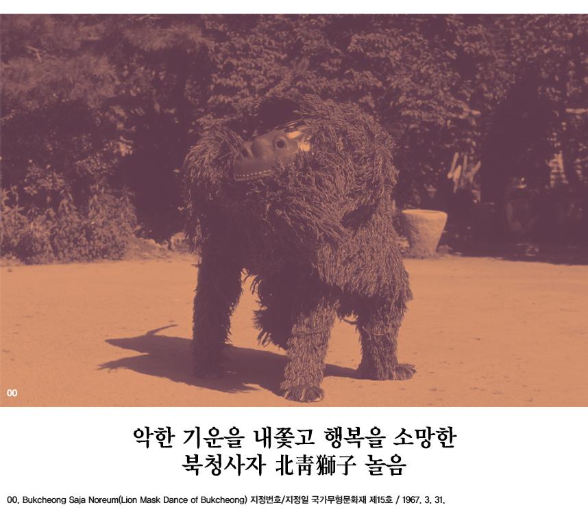 악한 기운을 내쫓고 행복을 소망한 북청사자 北靑獅子 놀음 00.Bukcheong Saja Noreum(Lion Mask Dance of Bukcheong) 지정번호/지정일 국가무형문화재 제15호 / 1967. 3. 31.